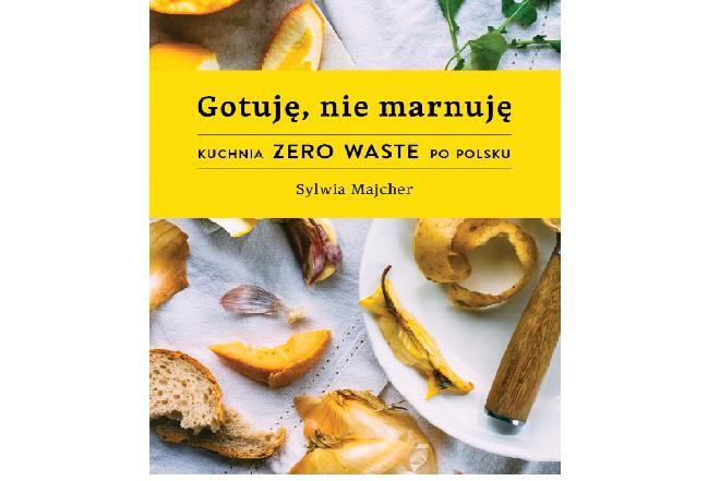 Gotuję, nie marnuję: kuchnia Zero Waste po polsku
